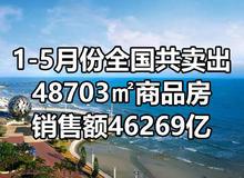 1-5月份全国共卖出48703万平商品房,销售额46269亿